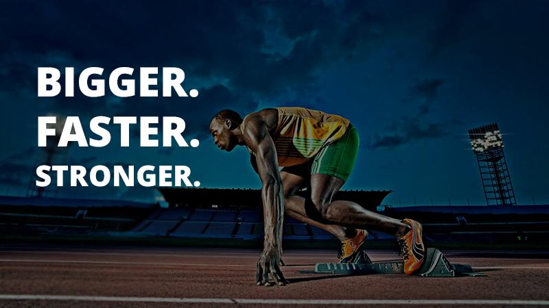 Bigger. Faster. Stronger.