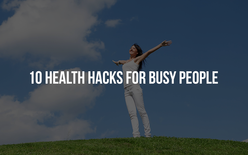 10 Health Hacks For Busy People